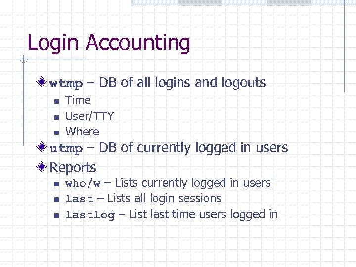 Login Accounting wtmp – DB of all logins and logouts n n n Time