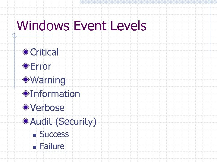 Windows Event Levels Critical Error Warning Information Verbose Audit (Security) n n Success Failure
