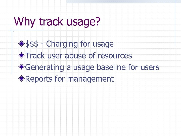 Why track usage? $$$ - Charging for usage Track user abuse of resources Generating