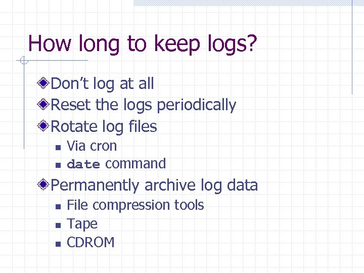 How long to keep logs? Don't log at all Reset the logs periodically Rotate