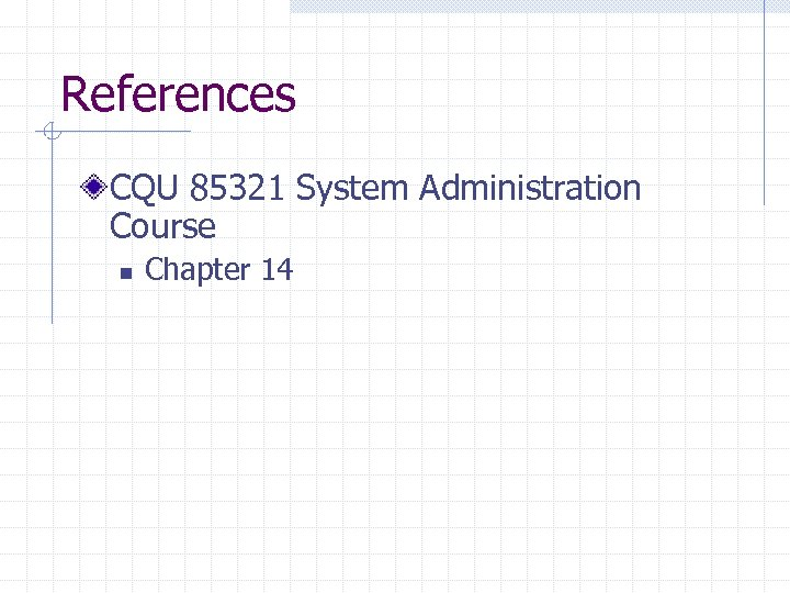 References CQU 85321 System Administration Course n Chapter 14