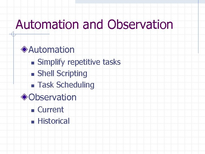 Automation and Observation Automation n Simplify repetitive tasks Shell Scripting Task Scheduling Observation n