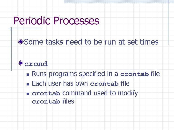 Periodic Processes Some tasks need to be run at set times crond n n