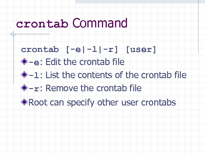 crontab Command crontab [-e|-l|-r] [user] -e: Edit the crontab file -l: List the contents