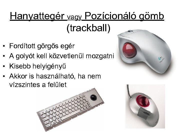 Hanyattegér vagy Pozícionáló gömb (trackball) • • Fordított görgős egér A golyót kell közvetlenül