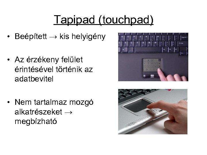 Tapipad (touchpad) • Beépített → kis helyigény • Az érzékeny felület érintésével történik az