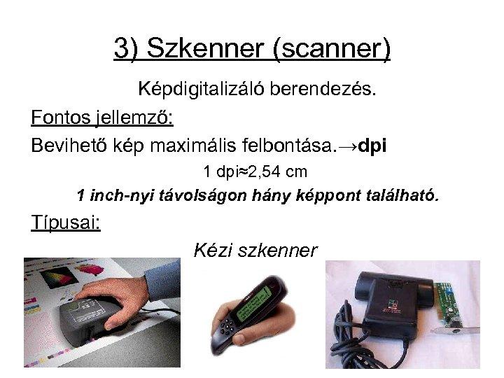 3) Szkenner (scanner) Képdigitalizáló berendezés. Fontos jellemző: Bevihető kép maximális felbontása. →dpi 1 dpi≈2,