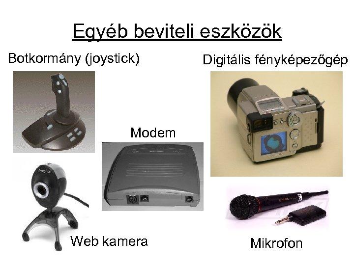 Egyéb beviteli eszközök Botkormány (joystick) Digitális fényképezőgép Modem Web kamera Mikrofon