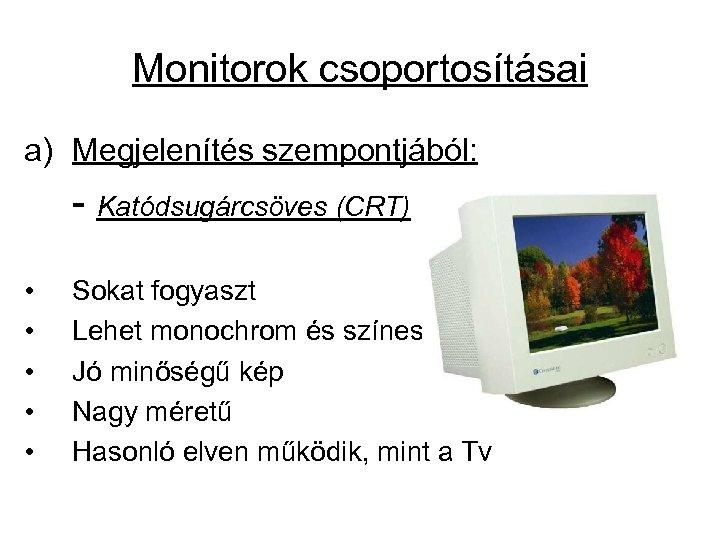 Monitorok csoportosításai a) Megjelenítés szempontjából: - Katódsugárcsöves (CRT) • • • Sokat fogyaszt Lehet