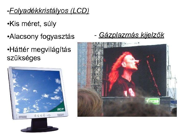 -Folyadékkristályos (LCD) • Kis méret, súly • Alacsony fogyasztás • Háttér megvilágítás szükséges -