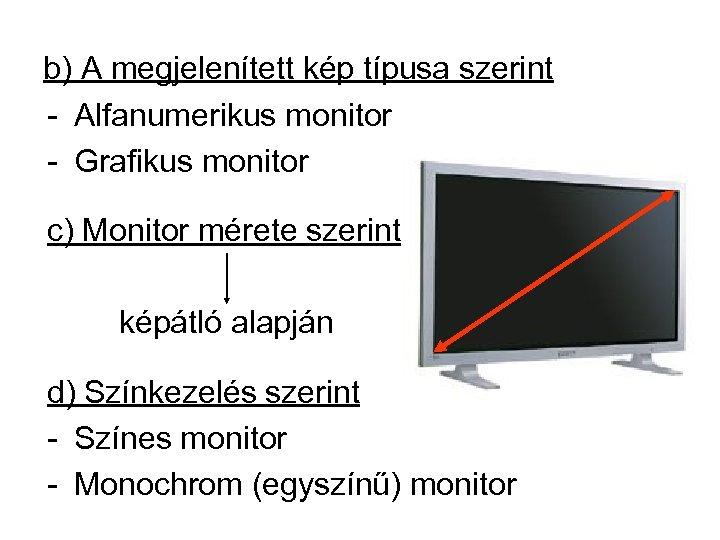 b) A megjelenített kép típusa szerint - Alfanumerikus monitor - Grafikus monitor c) Monitor
