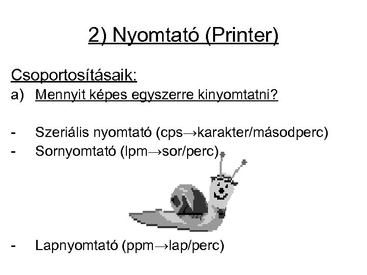 2) Nyomtató (Printer) Csoportosításaik: a) Mennyit képes egyszerre kinyomtatni? - Szeriális nyomtató (cps→karakter/másodperc) Sornyomtató