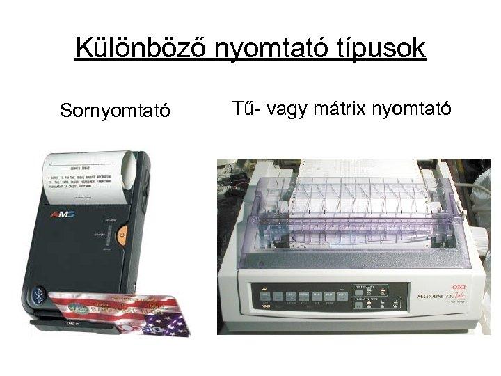 Különböző nyomtató típusok Sornyomtató Tű- vagy mátrix nyomtató