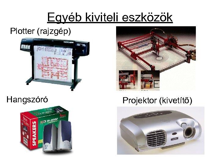 Egyéb kiviteli eszközök Plotter (rajzgép) Hangszóró Projektor (kivetítő)
