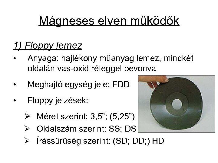 Mágneses elven működők 1) Floppy lemez • Anyaga: hajlékony műanyag lemez, mindkét oldalán vas-oxid