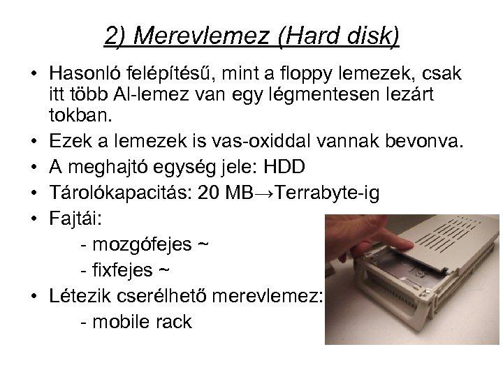 2) Merevlemez (Hard disk) • Hasonló felépítésű, mint a floppy lemezek, csak itt több