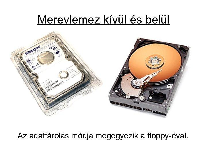 Merevlemez kívül és belül Az adattárolás módja megegyezik a floppy-éval.