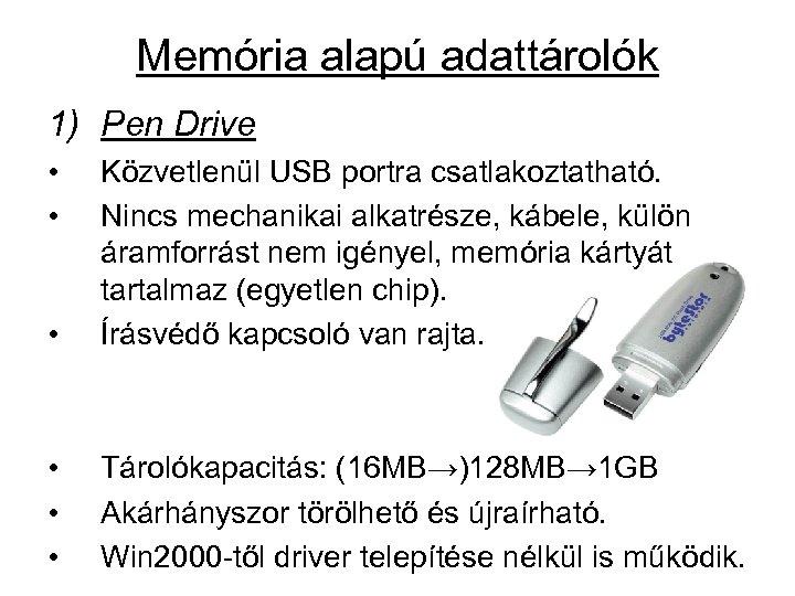 Memória alapú adattárolók 1) Pen Drive • • • Közvetlenül USB portra csatlakoztatható. Nincs