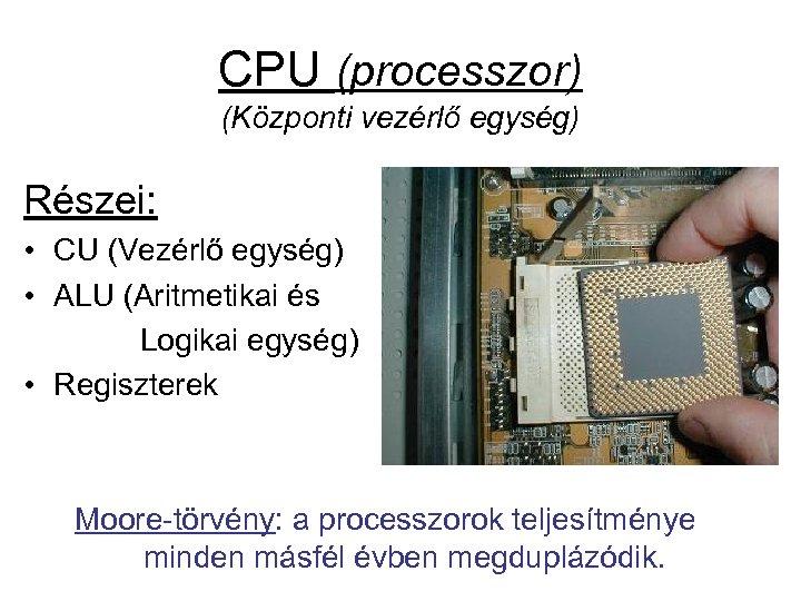 CPU (processzor) (Központi vezérlő egység) Részei: • CU (Vezérlő egység) • ALU (Aritmetikai és