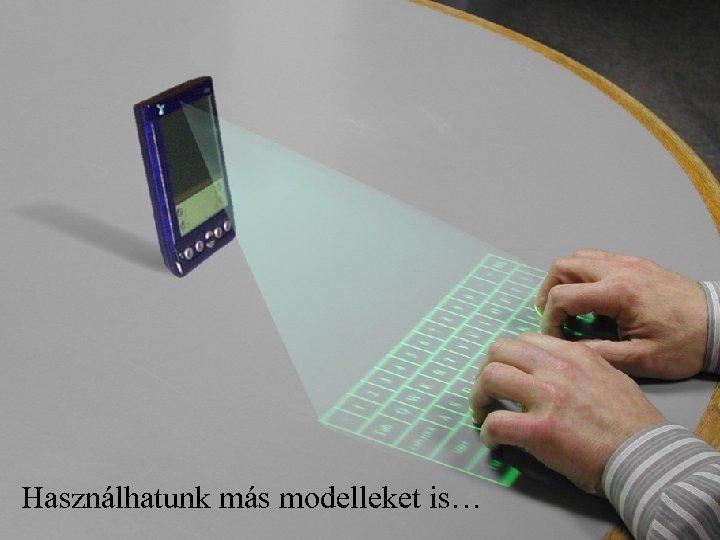 Használhatunk más modelleket is…