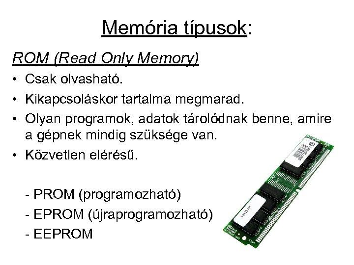 Memória típusok: ROM (Read Only Memory) • Csak olvasható. • Kikapcsoláskor tartalma megmarad. •