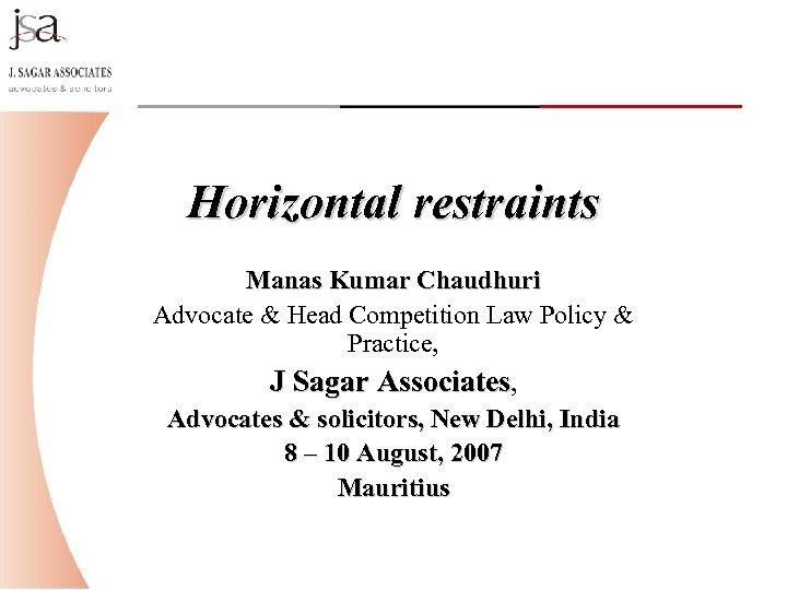 Horizontal restraints Manas Kumar Chaudhuri Advocate & Head Competition Law Policy & Practice, J
