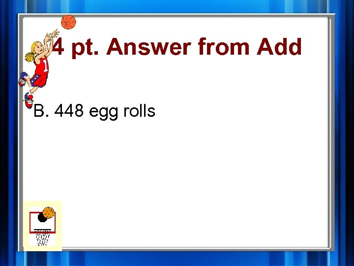 4 pt. Answer from Add B. 448 egg rolls