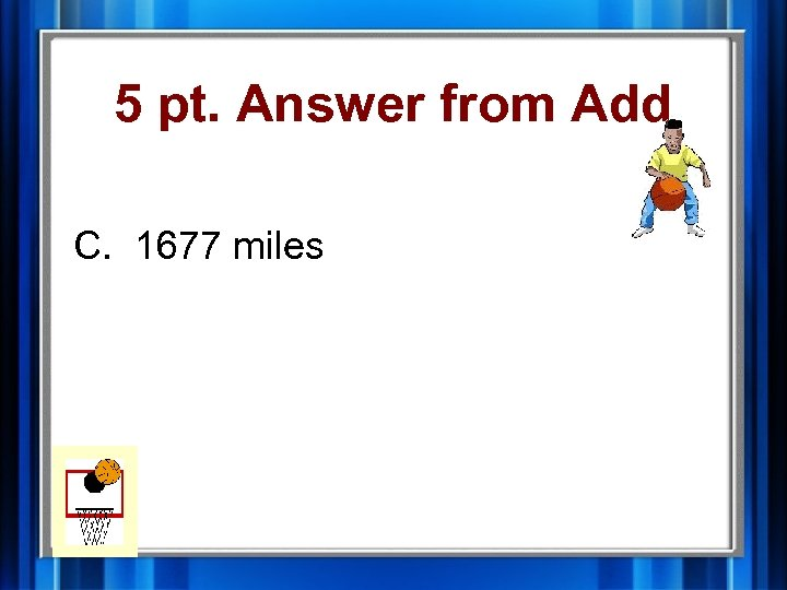 5 pt. Answer from Add C. 1677 miles