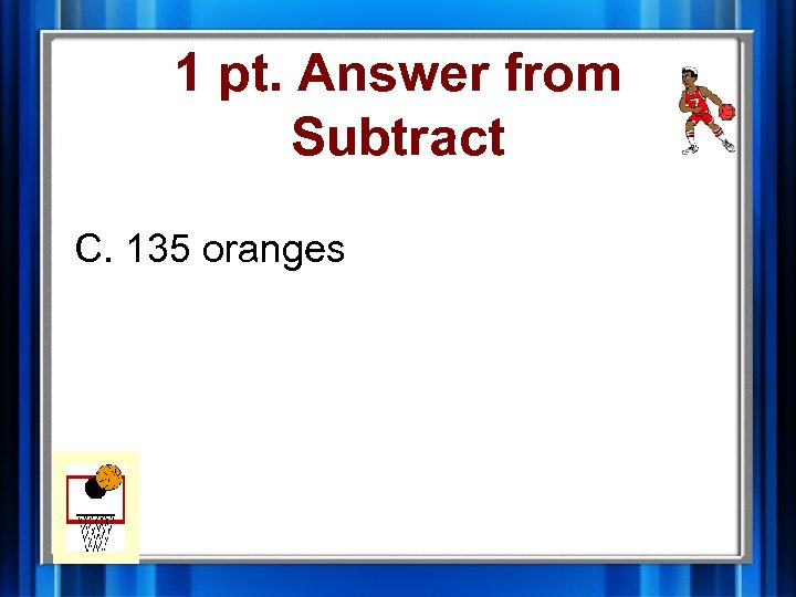 1 pt. Answer from Subtract C. 135 oranges