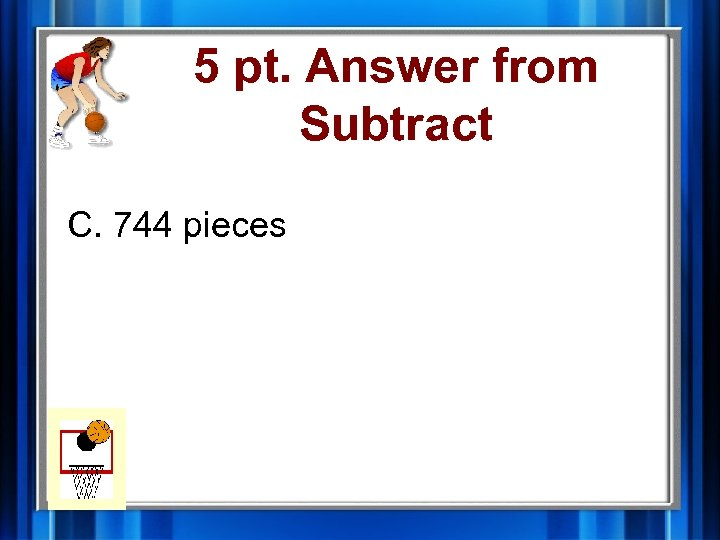 5 pt. Answer from Subtract C. 744 pieces