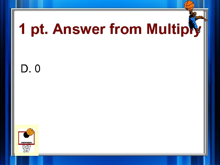 1 pt. Answer from Multiply D. 0
