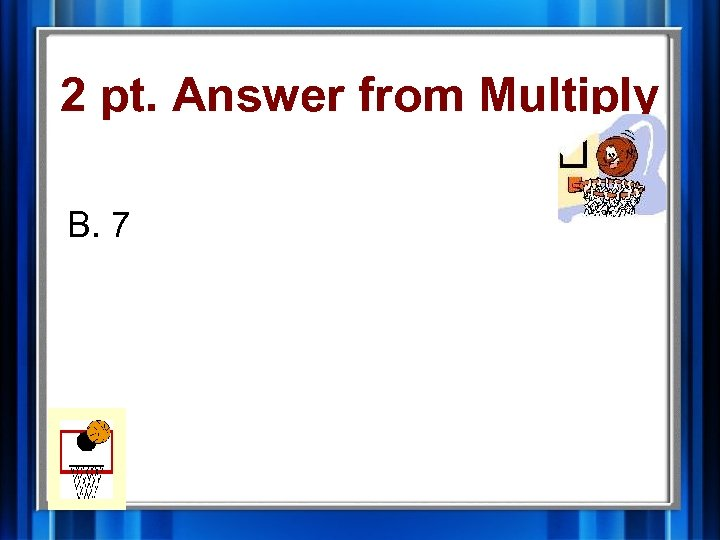 2 pt. Answer from Multiply B. 7