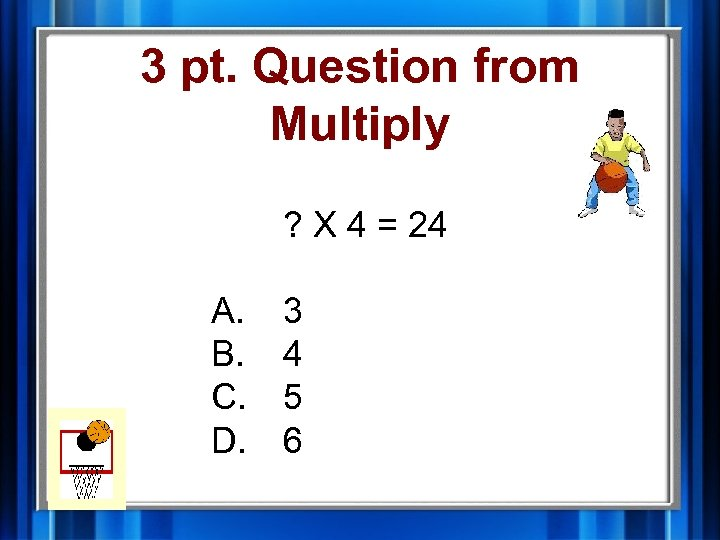 3 pt. Question from Multiply ? X 4 = 24 A. B. C. D.