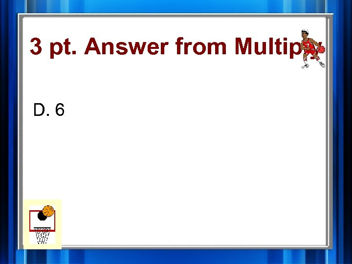3 pt. Answer from Multiply D. 6