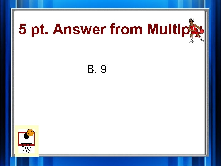 5 pt. Answer from Multiply B. 9