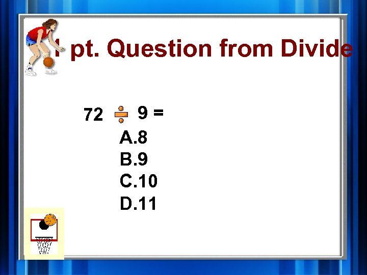 1 pt. Question from Divide 72 9= A. 8 B. 9 C. 10 D.