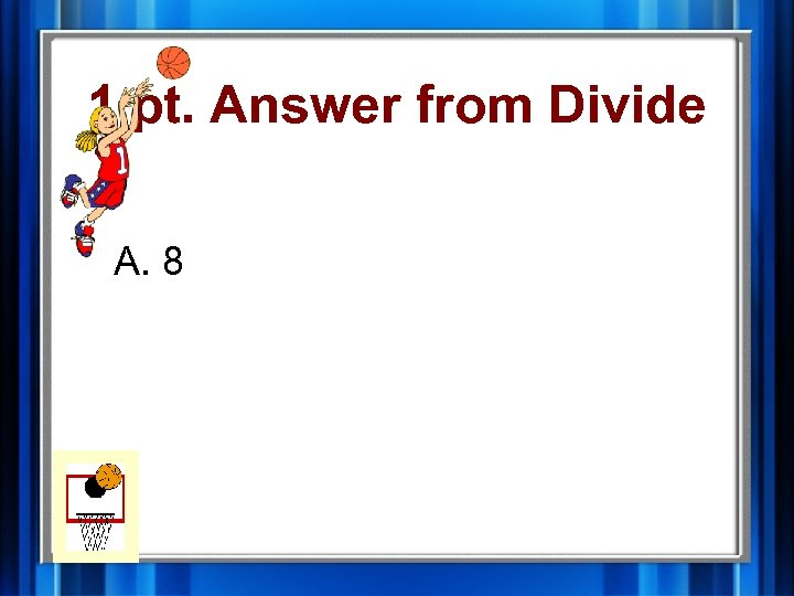1 pt. Answer from Divide A. 8