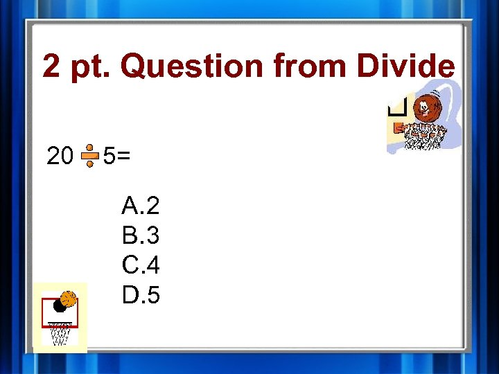 2 pt. Question from Divide 20 5= A. 2 B. 3 C. 4 D.