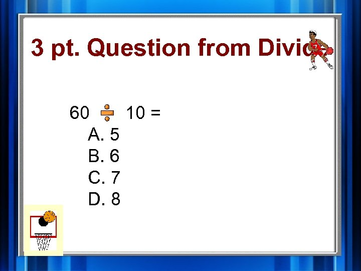 3 pt. Question from Divide 60 10 = A. 5 B. 6 C. 7