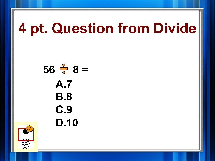 4 pt. Question from Divide 56 8= A. 7 B. 8 C. 9 D.
