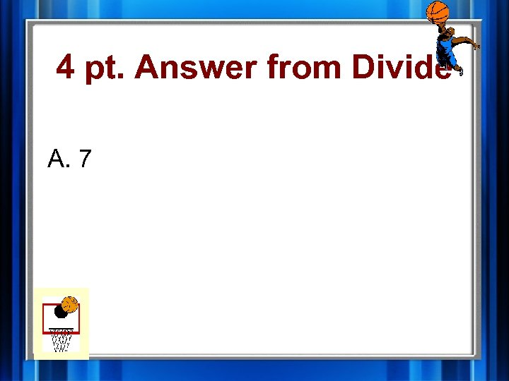 4 pt. Answer from Divide A. 7