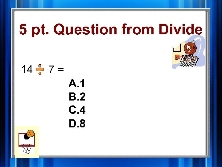 5 pt. Question from Divide 14 7= A. 1 B. 2 C. 4 D.