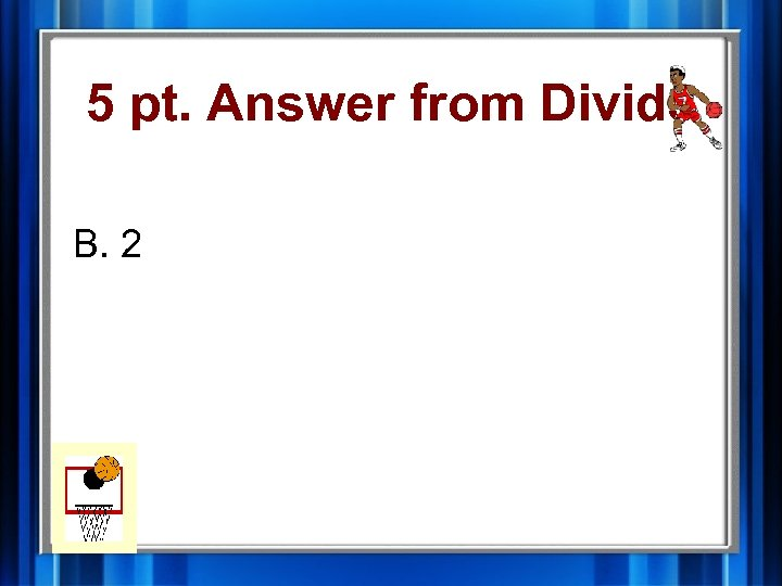 5 pt. Answer from Divide B. 2