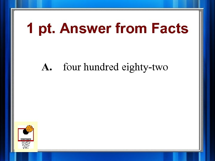 1 pt. Answer from Facts A. four hundred eighty-two