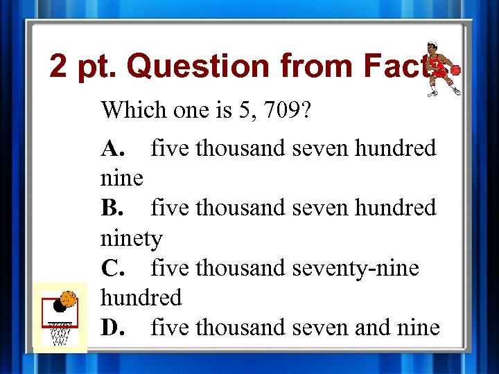 2 pt. Question from Facts Which one is 5, 709? A. five thousand seven