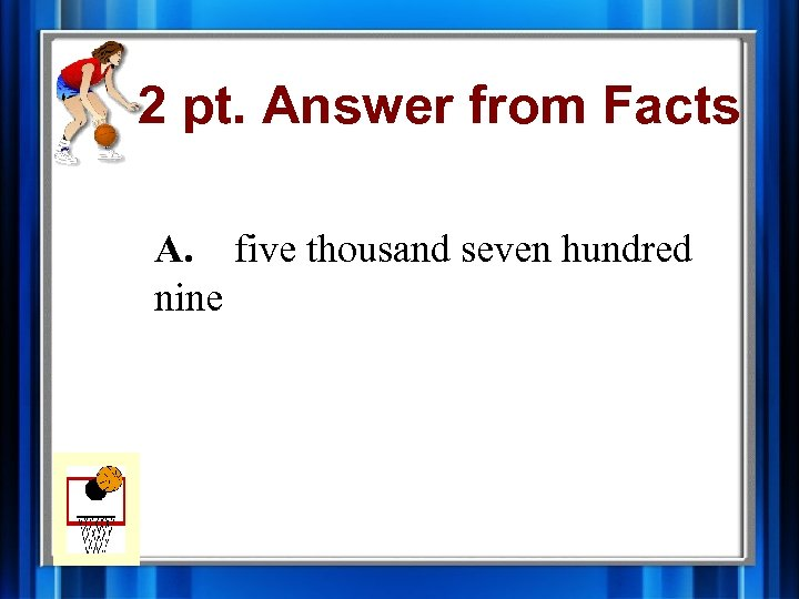 2 pt. Answer from Facts A. five thousand seven hundred nine