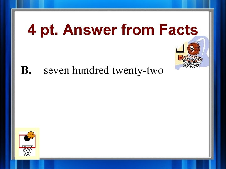 4 pt. Answer from Facts B. seven hundred twenty-two