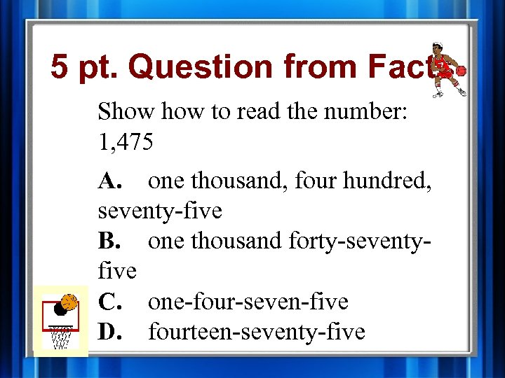 5 pt. Question from Facts Show to read the number: 1, 475 A. one