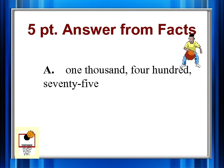 5 pt. Answer from Facts A. one thousand, four hundred, seventy-five