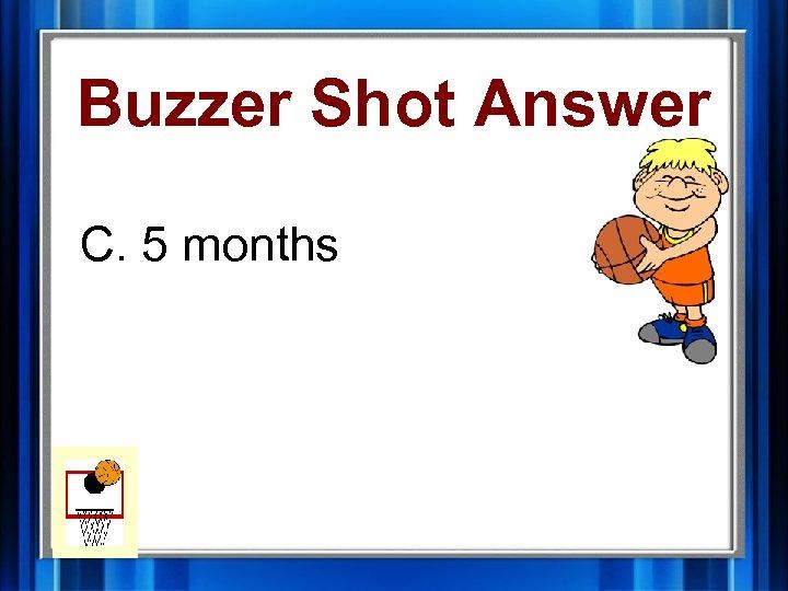 Buzzer Shot Answer C. 5 months